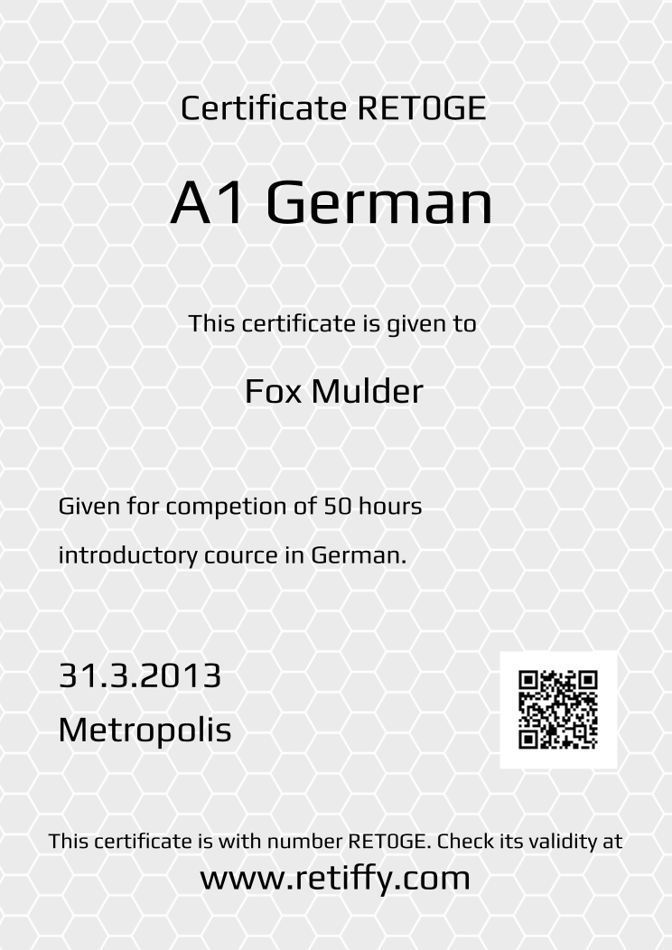 Retiffy certificate RET0GE issued to Fox Mulder from template Grey Honeycomb with values,template:Grey Honeycomb,title:A1 German ,description1:Given for competion of 50 hours ,description2:introductory cource in German.,date:31.3.2013,city:Metropolis,name:Fox Mulder
